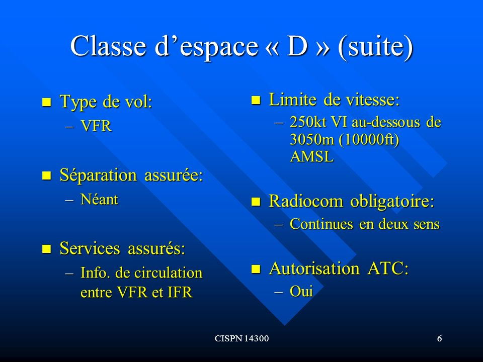 CISPN 143006 Classe despace « D » (suite) Type de vol: Type de vol: –VFR Séparation assurée: Séparation assurée: –Néant Services assurés: Services ass