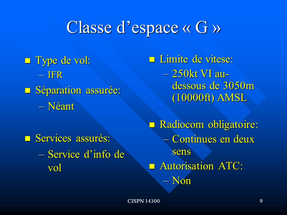 CISPN 1430010 Classe despace « G » (suite) Type de vol: Type de vol: –VFR Séparation assurée: Séparation assurée: –Néant Services assurés: Services assurés: –Service dinfo de vol Limite de vitesse: –250kt VI au-dessous de 3050m (10000ft) AMSL Radiocom obligatoire: –Non Autorisation ATC: –Non