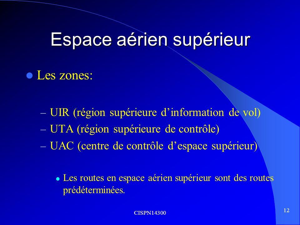 CISPN14300 12 Espace aérien supérieur Les zones: – UIR (région supérieure dinformation de vol) – UTA (région supérieure de contrôle) – UAC (centre de