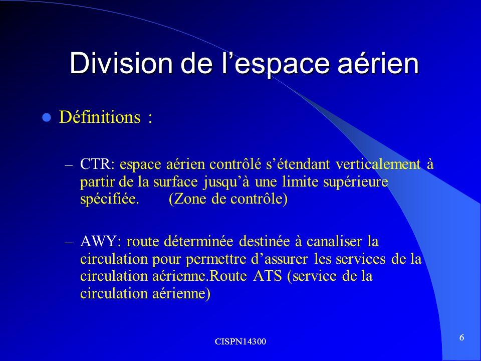 CISPN14300 6 Division de lespace aérien Division de lespace aérien Définitions : – CTR: espace aérien contrôlé sétendant verticalement à partir de la