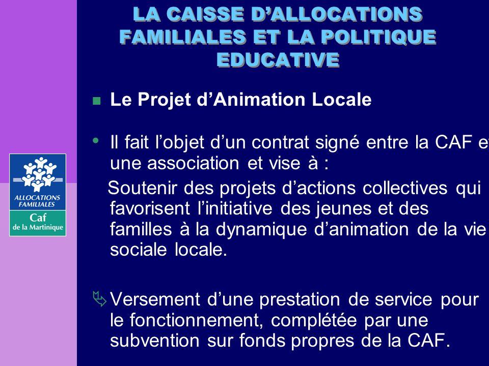 LA CAISSE DALLOCATIONS FAMILIALES ET LA POLITIQUE EDUCATIVE n Le Projet dAnimation Locale Il fait lobjet dun contrat signé entre la CAF et une associa