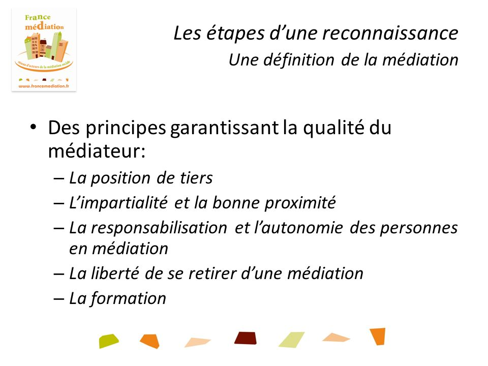 Les étapes dune reconnaissance Une définition de la médiation Des principes garantissant la qualité du médiateur: – La position de tiers – Limpartialité et la bonne proximité – La responsabilisation et lautonomie des personnes en médiation – La liberté de se retirer dune médiation – La formation
