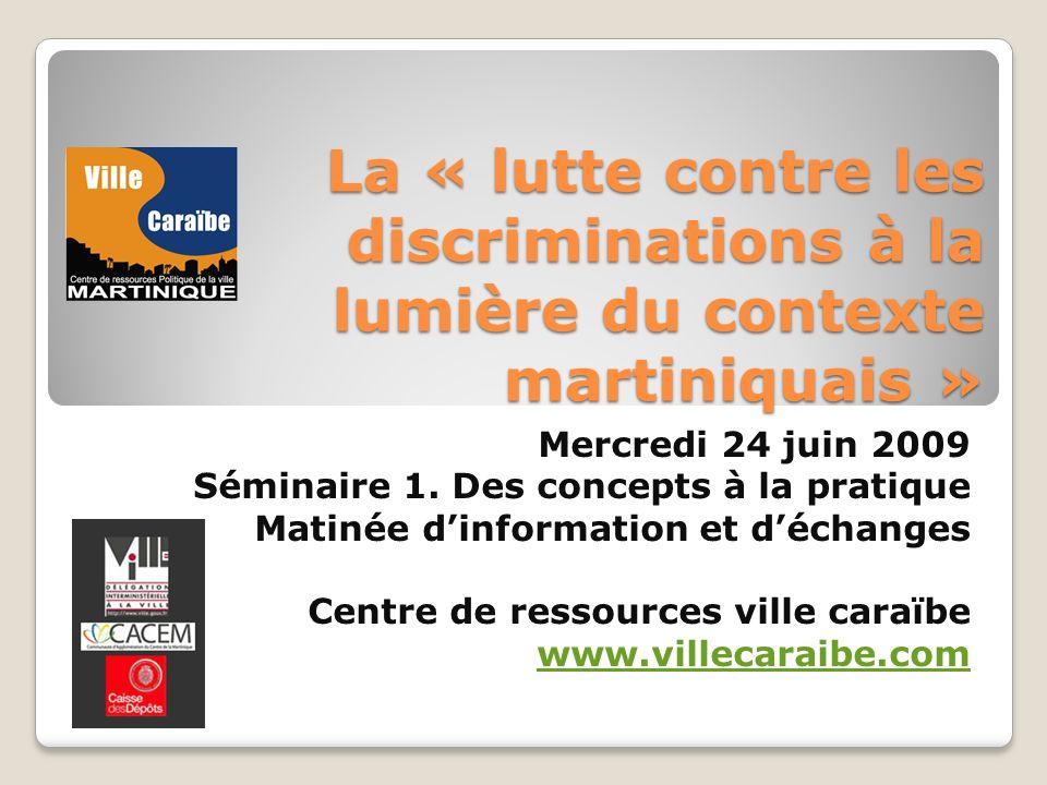 La « lutte contre les discriminations à la lumière du contexte martiniquais » Mercredi 24 juin 2009 Séminaire 1. Des concepts à la pratique Matinée di