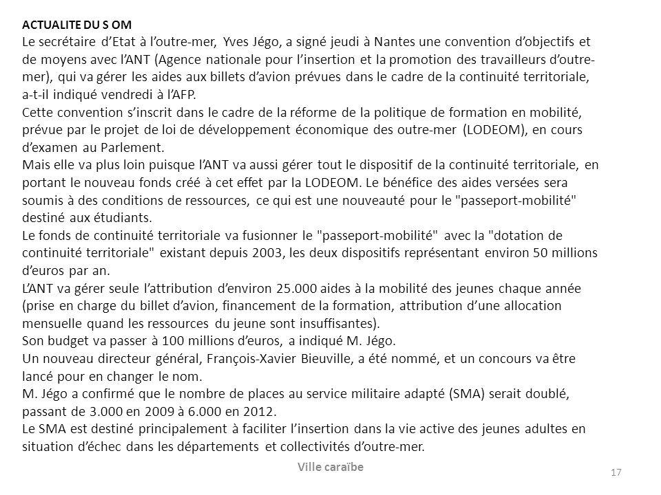 ACTUALITE DU S OM Le secrétaire dEtat à loutre-mer, Yves Jégo, a signé jeudi à Nantes une convention dobjectifs et de moyens avec lANT (Agence nationale pour linsertion et la promotion des travailleurs doutre- mer), qui va gérer les aides aux billets davion prévues dans le cadre de la continuité territoriale, a-t-il indiqué vendredi à lAFP.