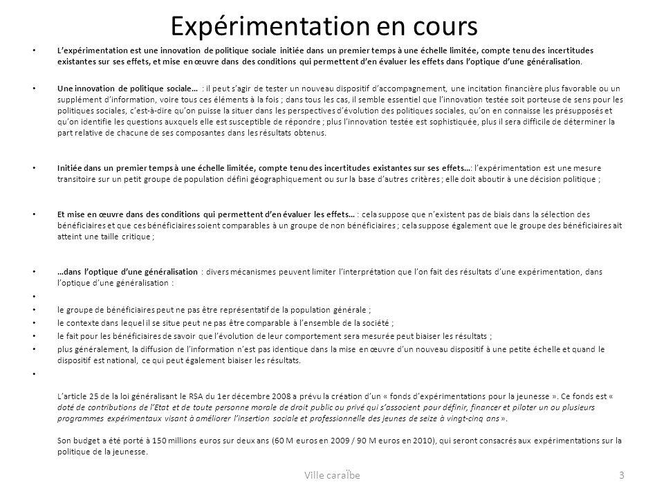 Expérimentation en cours Lexpérimentation est une innovation de politique sociale initiée dans un premier temps à une échelle limitée, compte tenu des incertitudes existantes sur ses effets, et mise en œuvre dans des conditions qui permettent den évaluer les effets dans loptique dune généralisation.