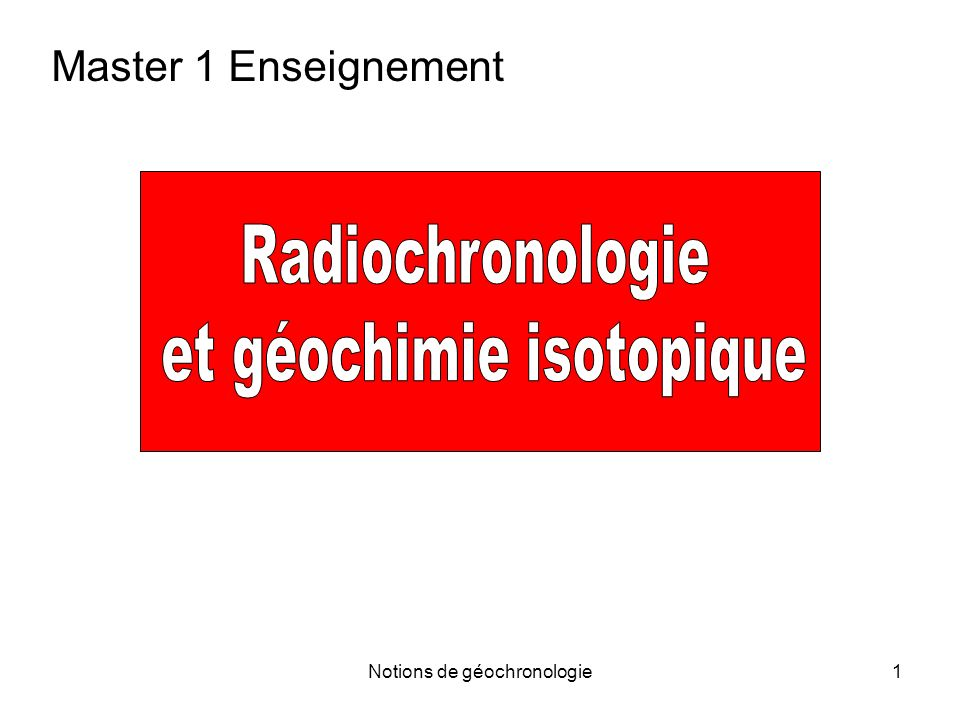 Notions de géochronologie32 A 0 ou N 0 connu Donné par les physiciens A ou N mesuré Un cas simple 3.1 Datation radiocarbone – Principe