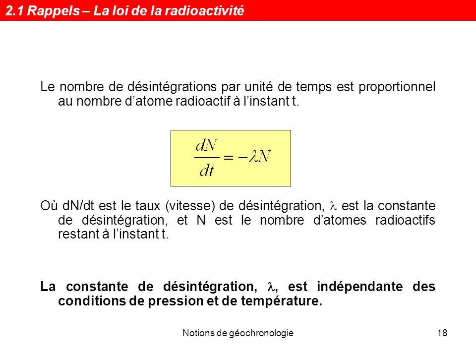 Notions de géochronologie18 Le nombre de désintégrations par unité de temps est proportionnel au nombre datome radioactif à linstant t. Où dN/dt est l