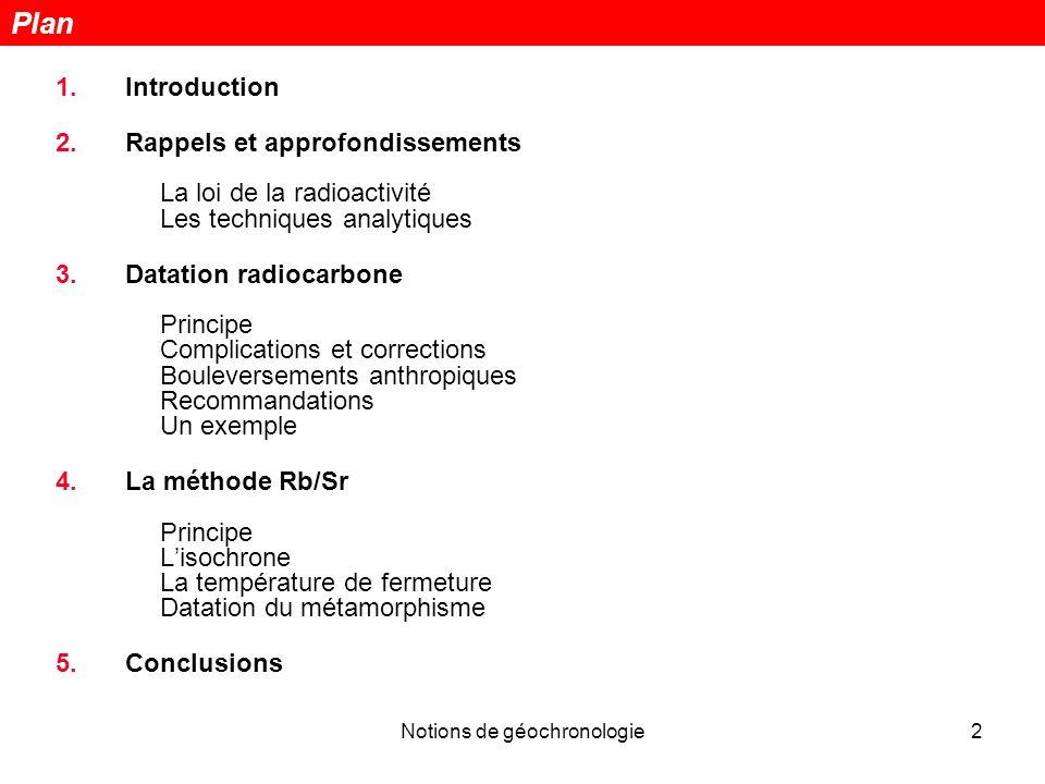 Notions de géochronologie2 1.Introduction 2.Rappels et approfondissements La loi de la radioactivité Les techniques analytiques 3.Datation radiocarbon