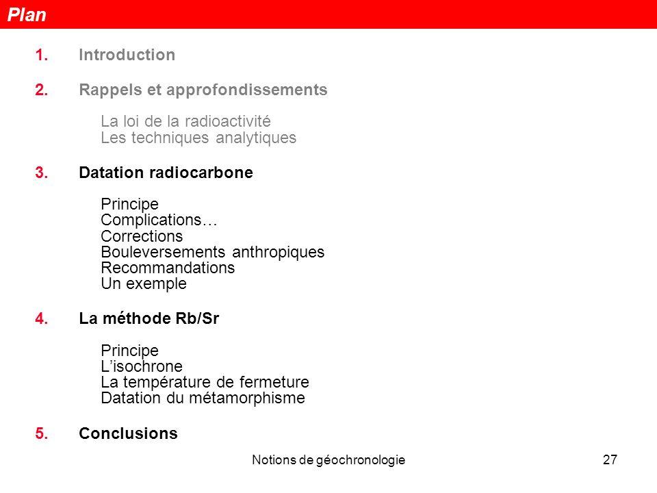 Notions de géochronologie27 1.Introduction 2.Rappels et approfondissements La loi de la radioactivité Les techniques analytiques 3.Datation radiocarbo