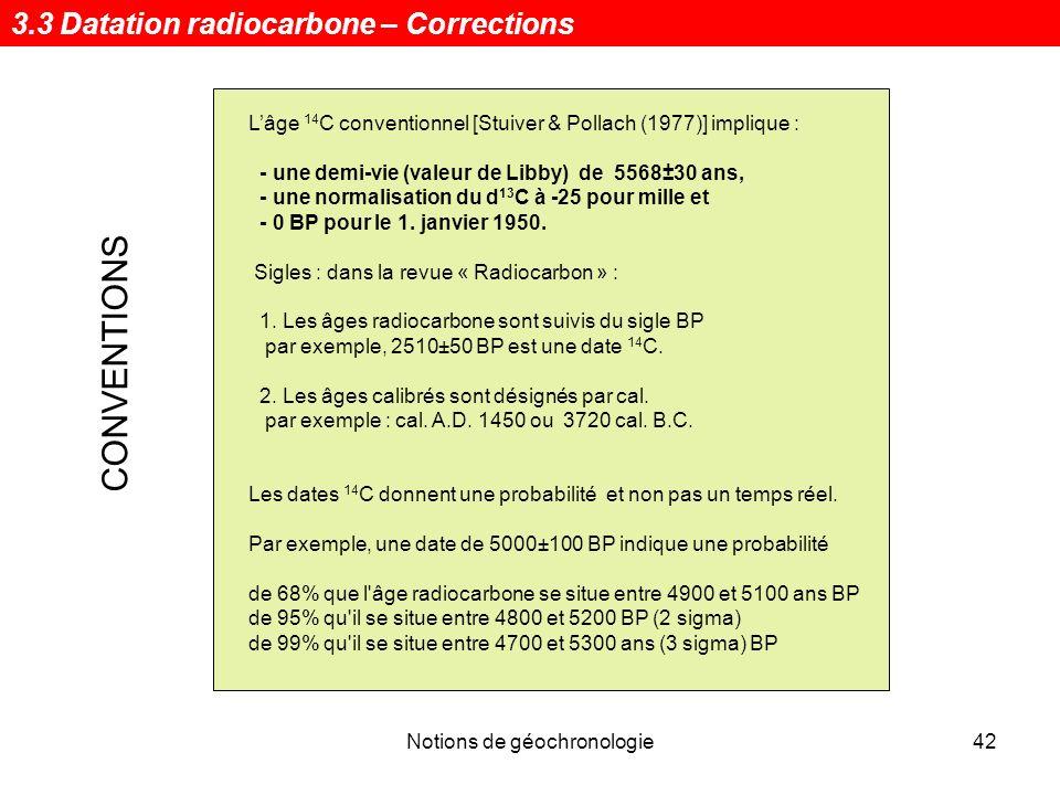 Notions de géochronologie42 Lâge 14 C conventionnel [Stuiver & Pollach (1977)] implique : - une demi-vie (valeur de Libby) de 5568±30 ans, - une norma