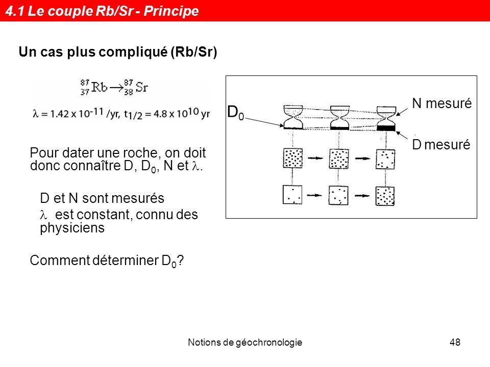 Notions de géochronologie48 Pour dater une roche, on doit donc connaître D, D 0, N et. D et N sont mesurés est constant, connu des physiciens Comment