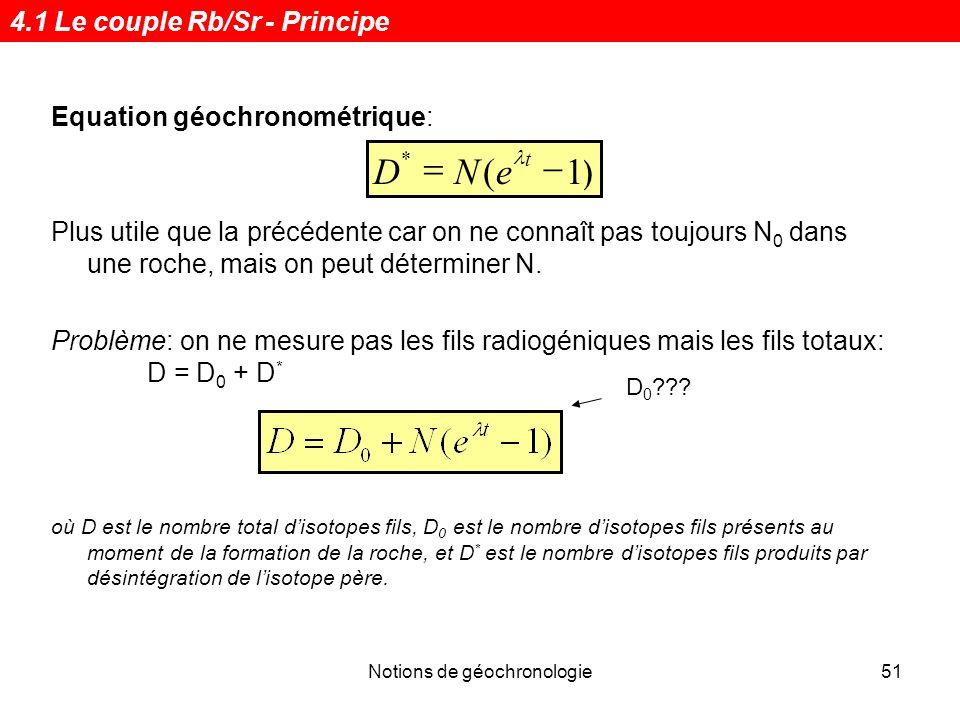 Notions de géochronologie51 Equation géochronométrique: Plus utile que la précédente car on ne connaît pas toujours N 0 dans une roche, mais on peut d
