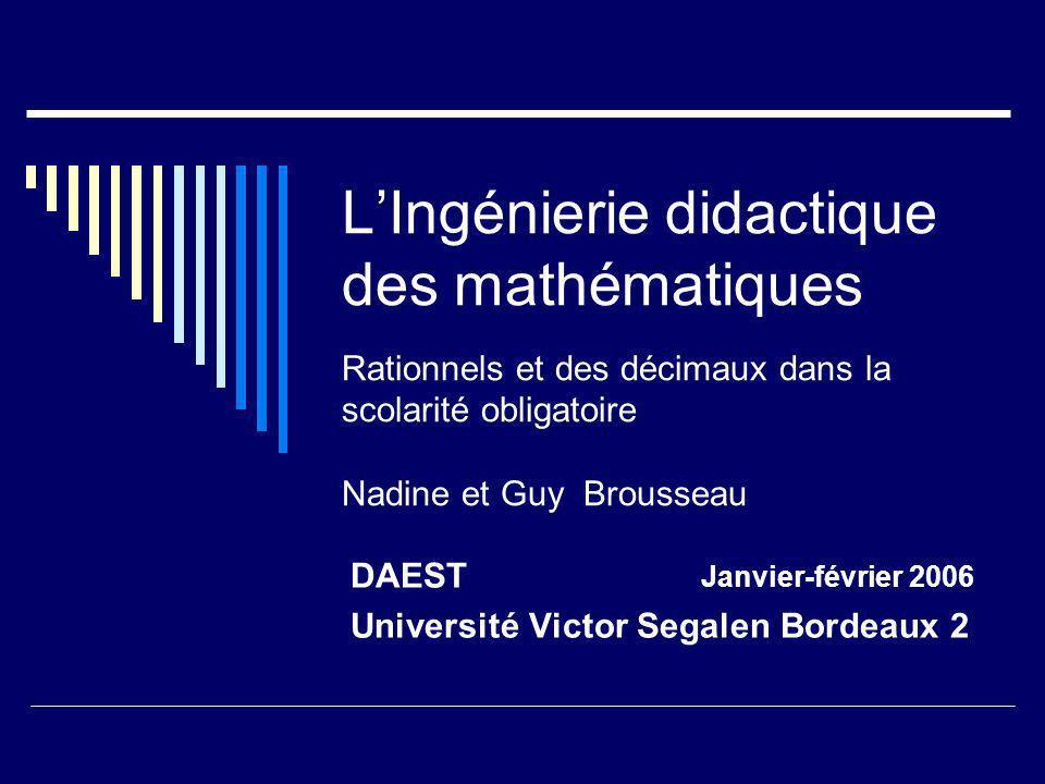 LIngénierie didactique des mathématiques Rationnels et des décimaux dans la scolarité obligatoire Nadine et Guy Brousseau DAEST Janvier-février 2006 U