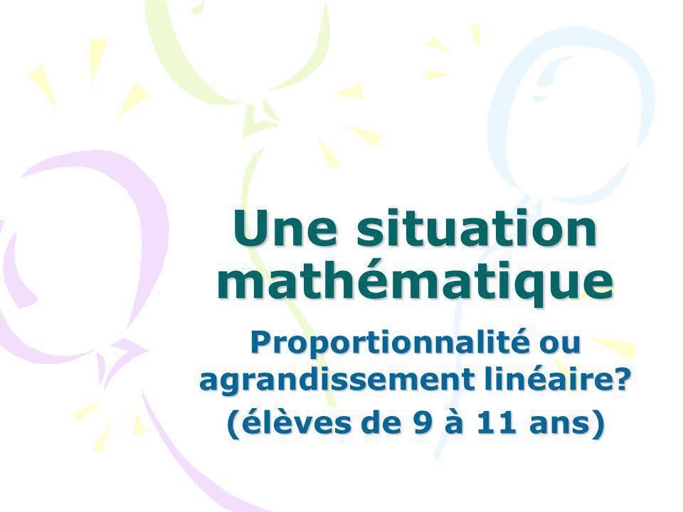 Une situation mathématique Proportionnalité ou agrandissement linéaire? (élèves de 9 à 11 ans)
