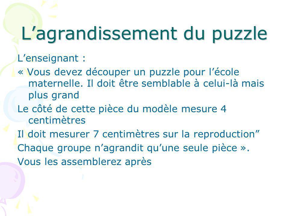 Lagrandissement du puzzle Lenseignant : « Vous devez découper un puzzle pour lécole maternelle. Il doit être semblable à celui-là mais plus grand Le c