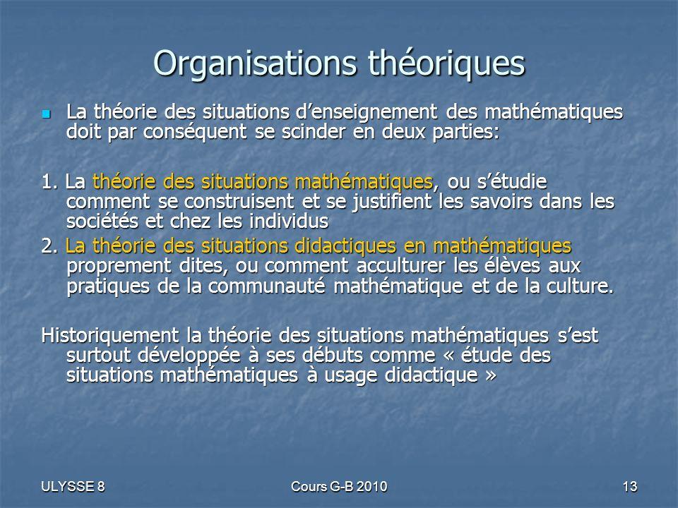 ULYSSE 8Cours G-B 201013 Organisations théoriques La théorie des situations denseignement des mathématiques doit par conséquent se scinder en deux par