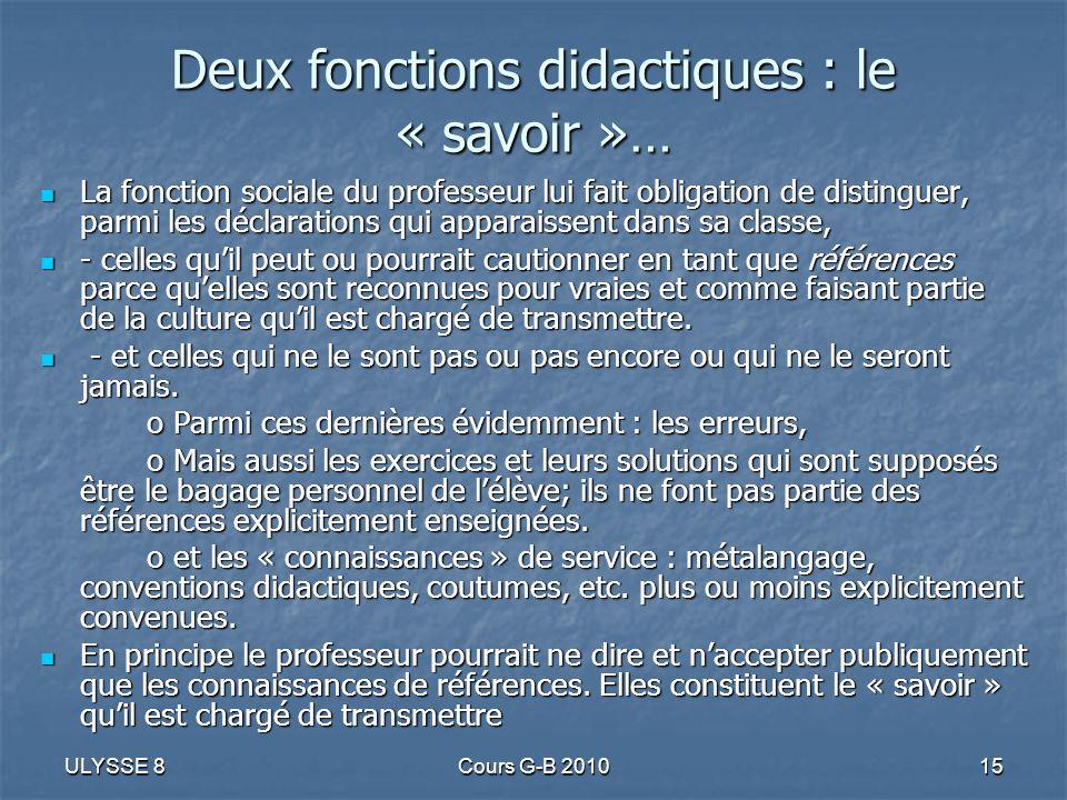 ULYSSE 8Cours G-B 201015 Deux fonctions didactiques : le « savoir »… La fonction sociale du professeur lui fait obligation de distinguer, parmi les dé