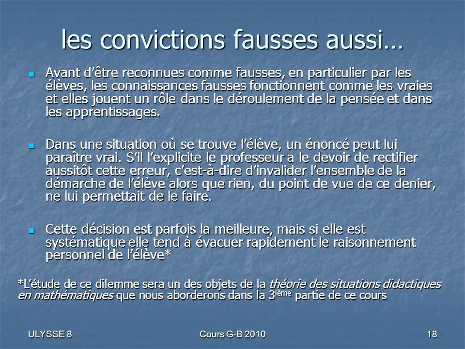 ULYSSE 8Cours G-B 201018 les convictions fausses aussi… Avant dêtre reconnues comme fausses, en particulier par les élèves, les connaissances fausses
