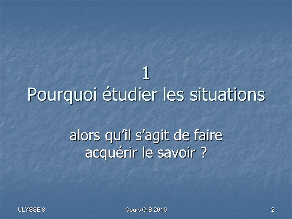 ULYSSE 8 Cours G-B 2010 2 1 Pourquoi étudier les situations alors quil sagit de faire acquérir le savoir ?
