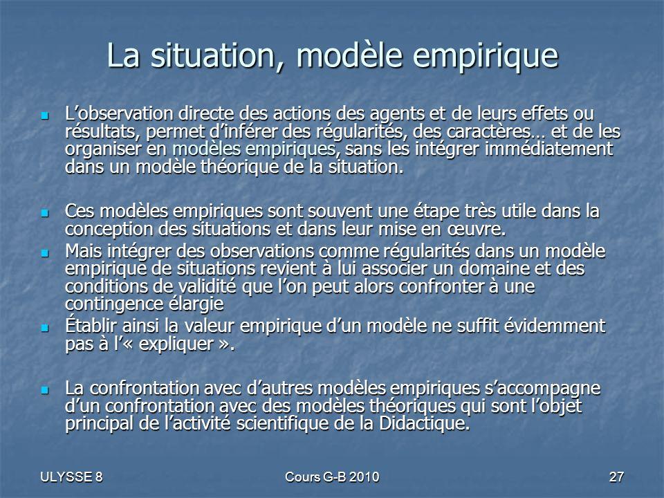 ULYSSE 8Cours G-B 201027 La situation, modèle empirique Lobservation directe des actions des agents et de leurs effets ou résultats, permet dinférer d