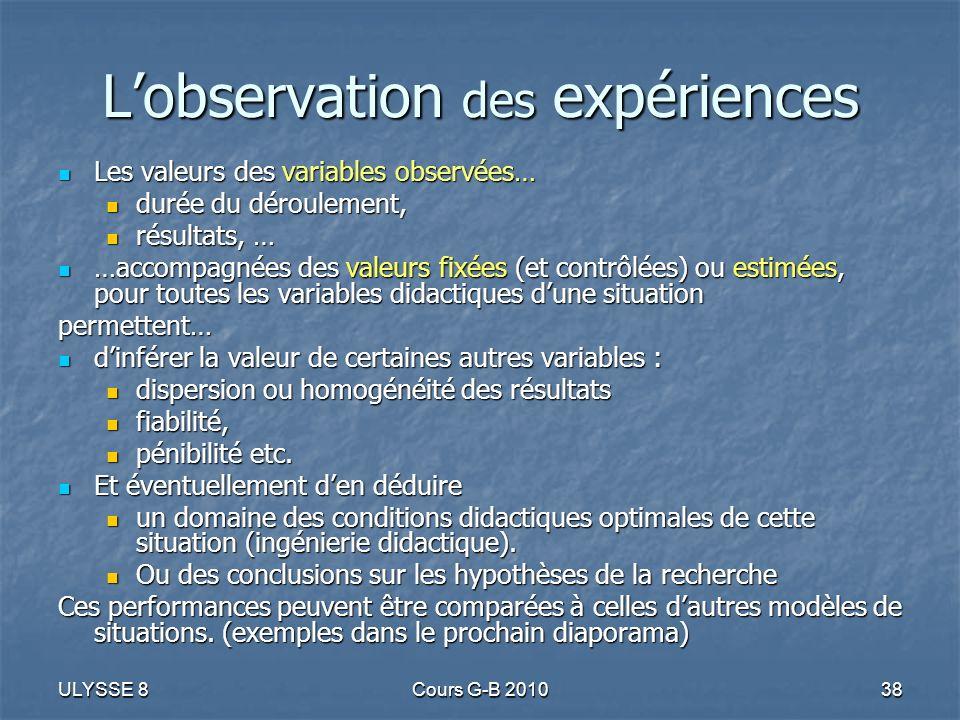ULYSSE 8Cours G-B 201038 Lobservation des expériences Les valeurs des variables observées… Les valeurs des variables observées… durée du déroulement,
