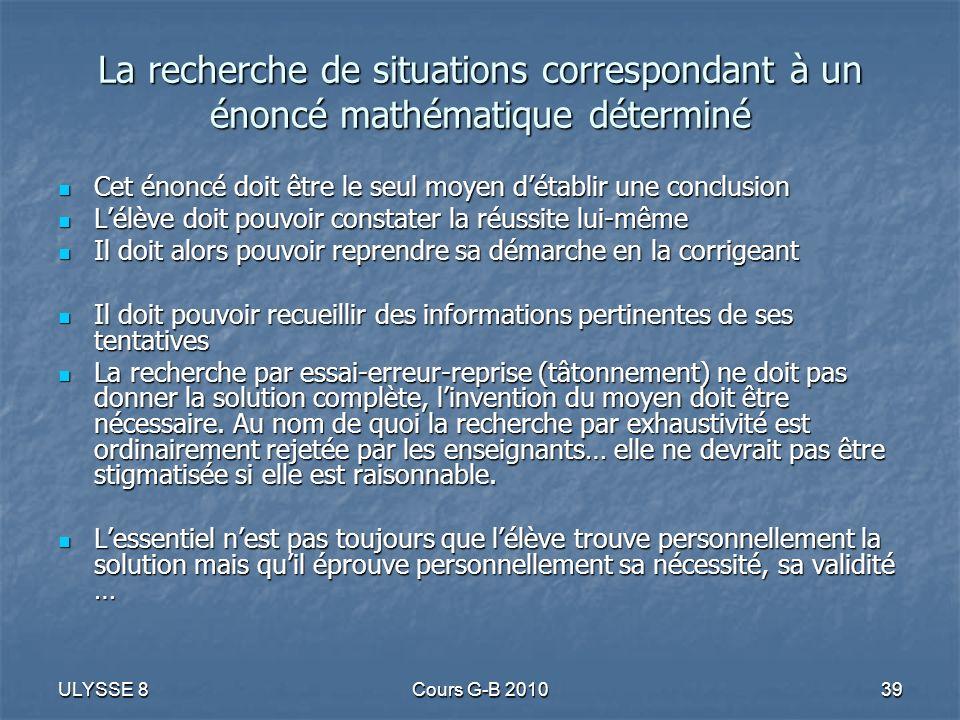 ULYSSE 8Cours G-B 201039 La recherche de situations correspondant à un énoncé mathématique déterminé Cet énoncé doit être le seul moyen détablir une c