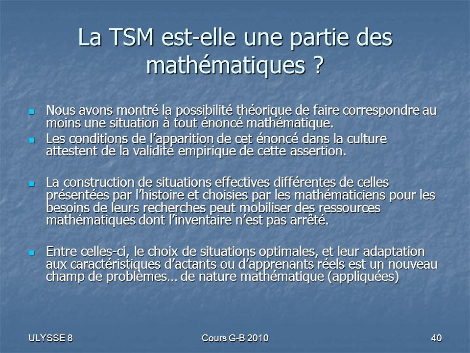 ULYSSE 8Cours G-B 201040 La TSM est-elle une partie des mathématiques ? Nous avons montré la possibilité théorique de faire correspondre au moins une