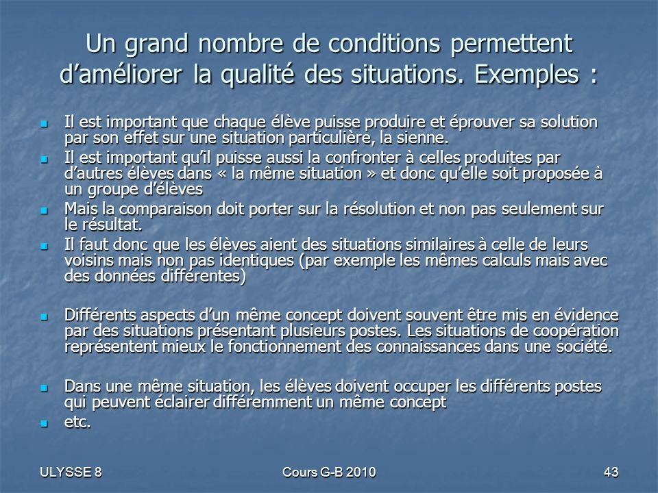 ULYSSE 8Cours G-B 201043 Un grand nombre de conditions permettent daméliorer la qualité des situations. Exemples : Il est important que chaque élève p