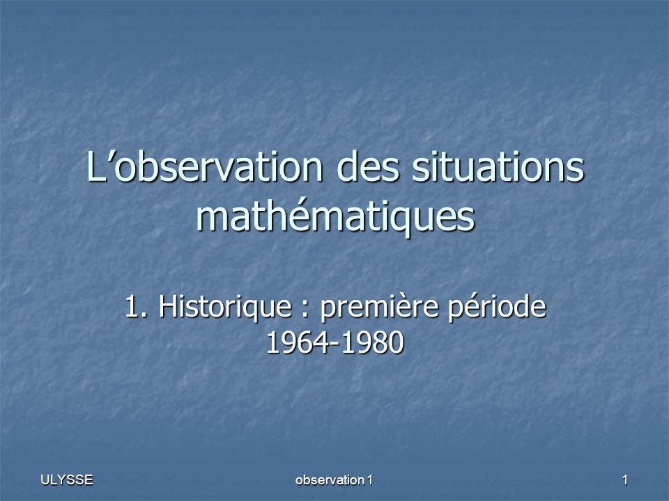 ULYSSE observation 1 1 Lobservation des situations mathématiques 1. Historique : première période 1964-1980