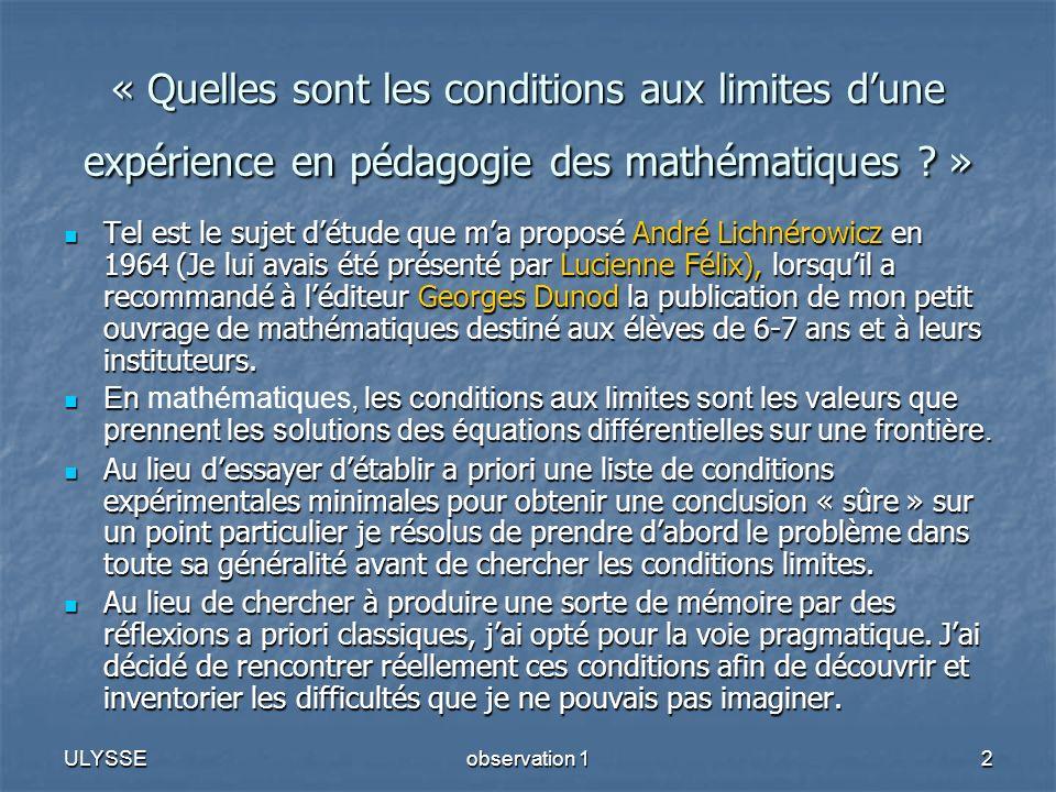ULYSSEobservation 12 « Quelles sont les conditions aux limites dune expérience en pédagogie des mathématiques ? » Tel est le sujet détude que ma propo