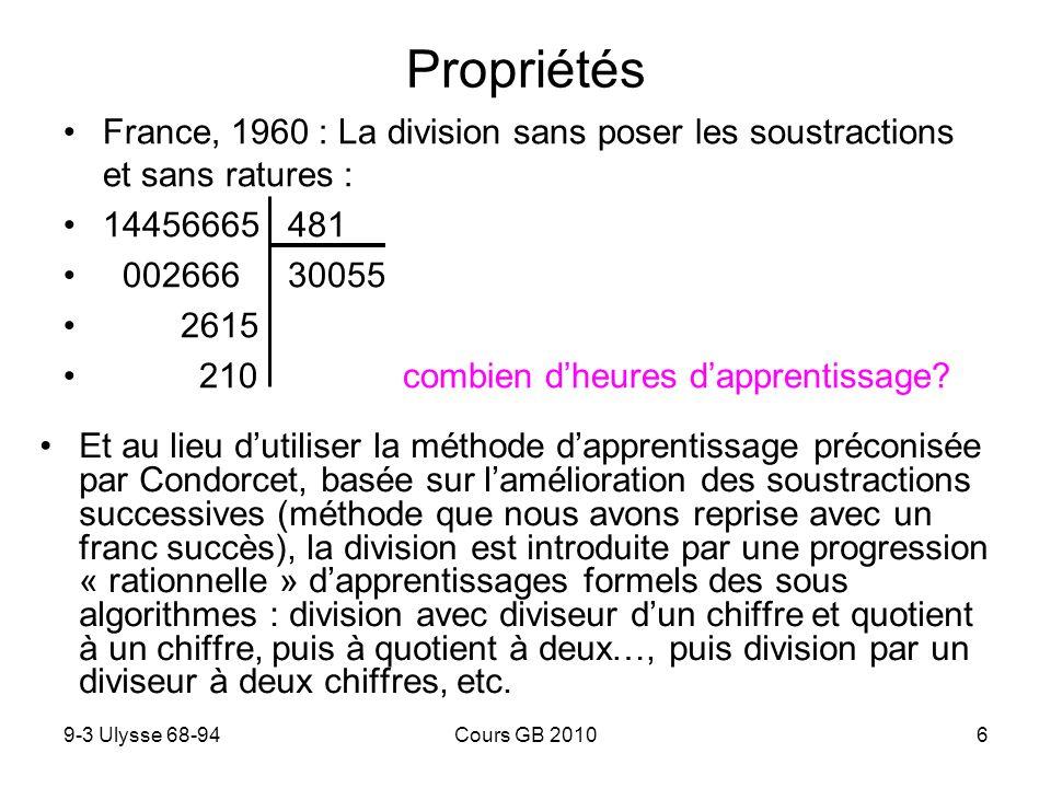 9-3 Ulysse 68-94Cours GB 20106 Propriétés Et au lieu dutiliser la méthode dapprentissage préconisée par Condorcet, basée sur lamélioration des soustractions successives (méthode que nous avons reprise avec un franc succès), la division est introduite par une progression « rationnelle » dapprentissages formels des sous algorithmes : division avec diviseur dun chiffre et quotient à un chiffre, puis à quotient à deux…, puis division par un diviseur à deux chiffres, etc.