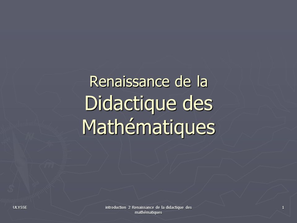 ULYSSE introduction 2 Renaissance de la didactique des mathématiques 1 Renaissance de la Didactique des Mathématiques