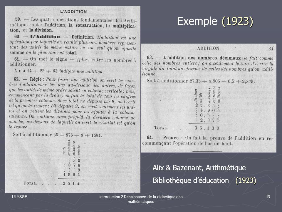 ULYSSEintroduction 2 Renaissance de la didactique des mathématiques 13 (1923) Exemple (1923) Alix & Bazenant, Arithmétique (1923) Bibliothèque déducat
