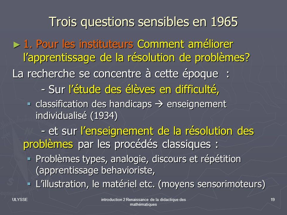 ULYSSEintroduction 2 Renaissance de la didactique des mathématiques 19 Trois questions sensibles en 1965 1. Pour les instituteurs Comment améliorer la