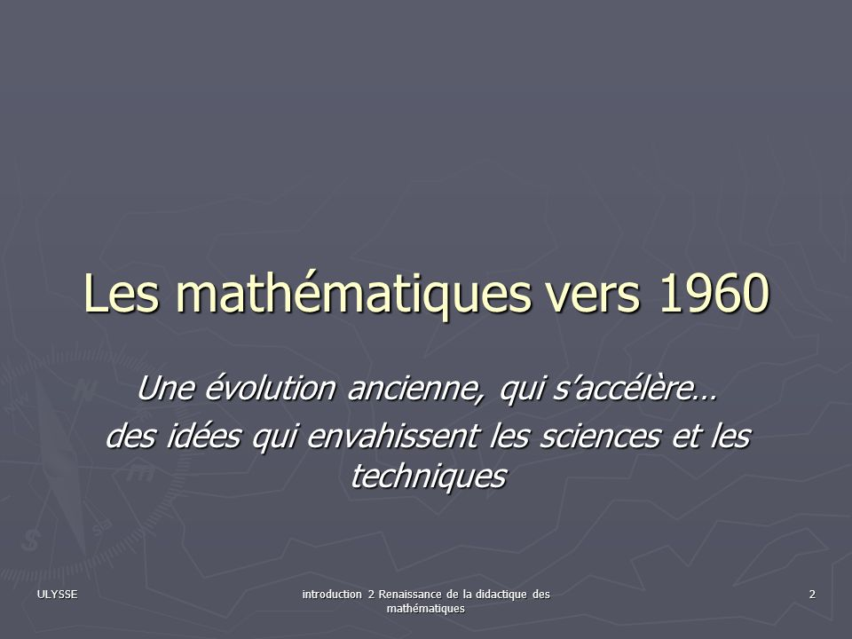 ULYSSEintroduction 2 Renaissance de la didactique des mathématiques 3 Le 18 ième siècle voit le Calcul différentiel et intégral ouvrir un champ nouveau aux mathématiques qui envahissent lindustrie Le 18 ième siècle voit le Calcul différentiel et intégral ouvrir un champ nouveau aux mathématiques qui envahissent lindustrie Le 19 ième voit lalgèbre, lanalyse et la logique réorganiser les structures de lédifice jusquà la crise des fondements Le 19 ième voit lalgèbre, lanalyse et la logique réorganiser les structures de lédifice jusquà la crise des fondements Le 20 ième siècle voit un développement tous azimuts des mathématiques fondamentales et appliquées (qui tendent à se confondre), toutes les sciences demandent et suscitent des développements mathématiques originaux Le 20 ième siècle voit un développement tous azimuts des mathématiques fondamentales et appliquées (qui tendent à se confondre), toutes les sciences demandent et suscitent des développements mathématiques originaux Malgré lallongement des études, il devient de plus en plus difficile dassurer des connaissances mathématiques suffisantes pour les acteurs de tous les secteurs dactivités où cela serait nécessaire.