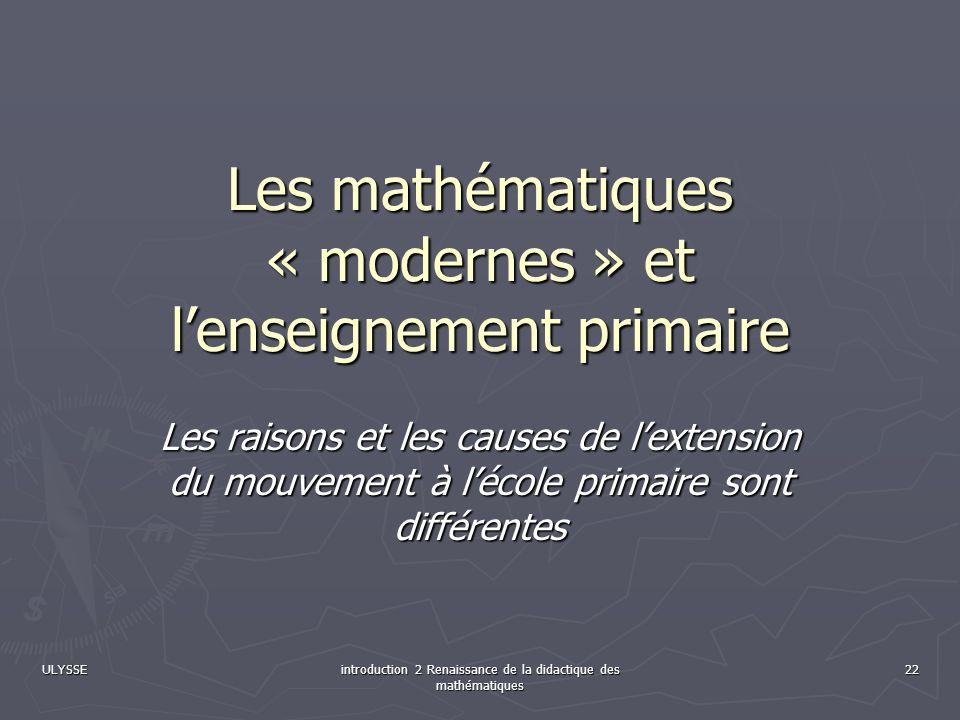 ULYSSE introduction 2 Renaissance de la didactique des mathématiques 22 Les mathématiques « modernes » et lenseignement primaire Les raisons et les ca