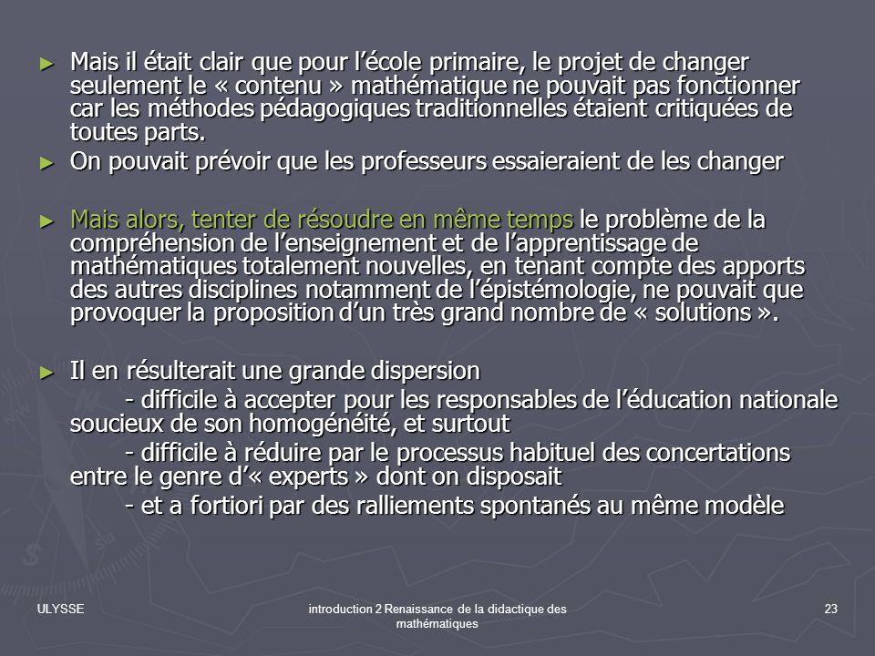 ULYSSEintroduction 2 Renaissance de la didactique des mathématiques 23 Mais il était clair que pour lécole primaire, le projet de changer seulement le