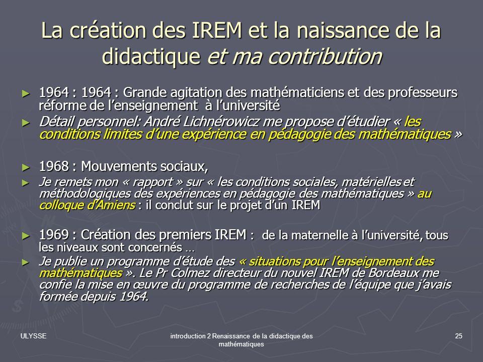 ULYSSEintroduction 2 Renaissance de la didactique des mathématiques 25 La création des IREM et la naissance de la didactique et ma contribution 1964 :