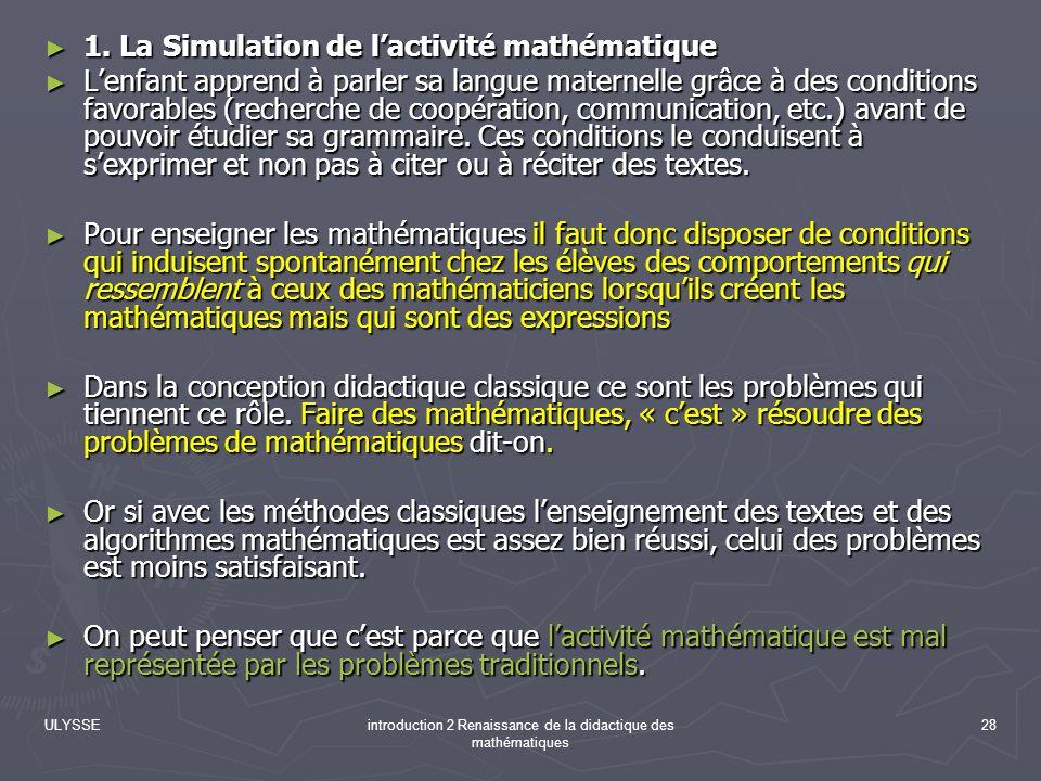 ULYSSEintroduction 2 Renaissance de la didactique des mathématiques 28 1. La Simulation de lactivité mathématique 1. La Simulation de lactivité mathém