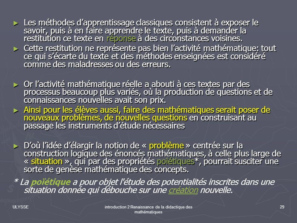 ULYSSEintroduction 2 Renaissance de la didactique des mathématiques 29 Les méthodes dapprentissage classiques consistent à exposer le savoir, puis à e