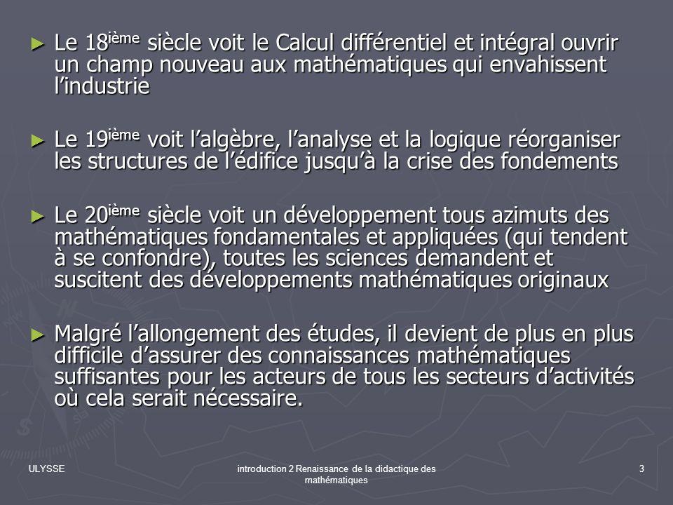 ULYSSEintroduction 2 Renaissance de la didactique des mathématiques 34 Conclusions Il sagissait donc de chercher comment pourraient être construites ces situations propres à stimuler lactivité mathématique des élèves.