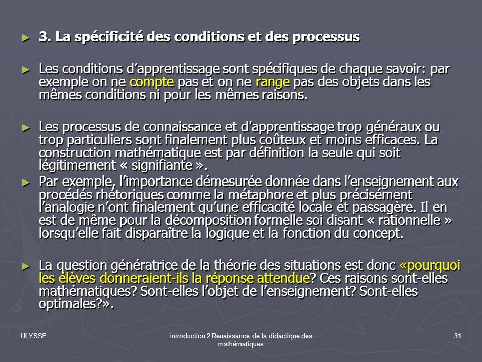 ULYSSEintroduction 2 Renaissance de la didactique des mathématiques 31 3. La spécificité des conditions et des processus 3. La spécificité des conditi