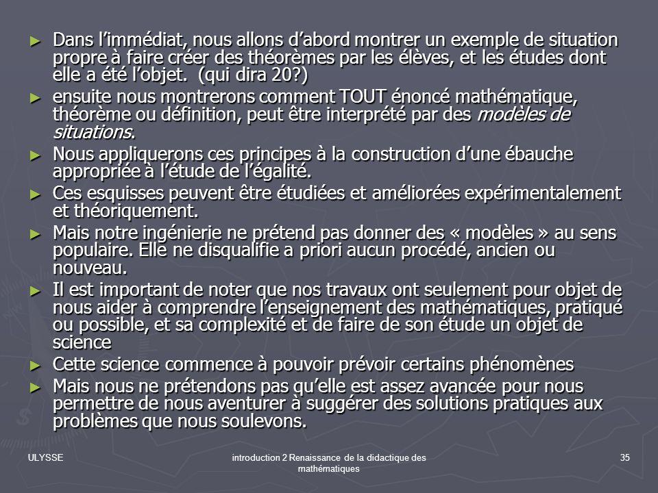 ULYSSEintroduction 2 Renaissance de la didactique des mathématiques 35 Dans limmédiat, nous allons dabord montrer un exemple de situation propre à fai