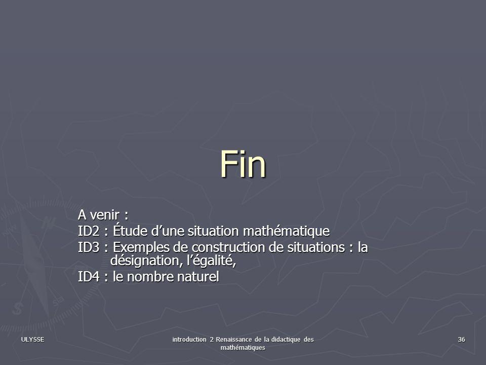 ULYSSE introduction 2 Renaissance de la didactique des mathématiques 36 Fin A venir : ID2 : Étude dune situation mathématique ID3 : Exemples de constr