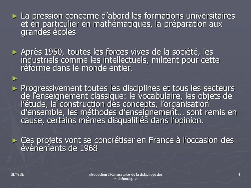 ULYSSEintroduction 2 Renaissance de la didactique des mathématiques 4 La pression concerne dabord les formations universitaires et en particulier en m
