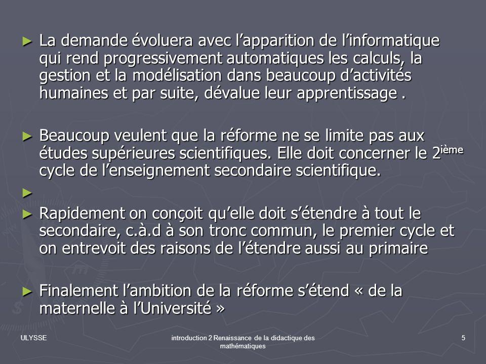ULYSSEintroduction 2 Renaissance de la didactique des mathématiques 5 La demande évoluera avec lapparition de linformatique qui rend progressivement a