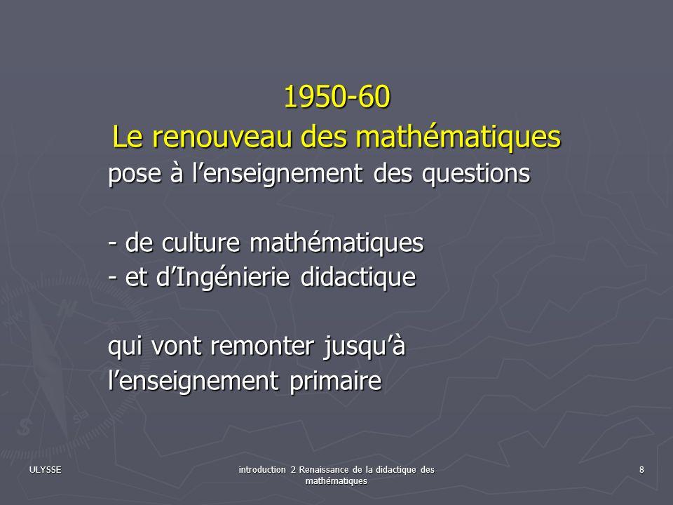 ULYSSE introduction 2 Renaissance de la didactique des mathématiques 8 1950-60 Le renouveau des mathématiques pose à lenseignement des questions - de