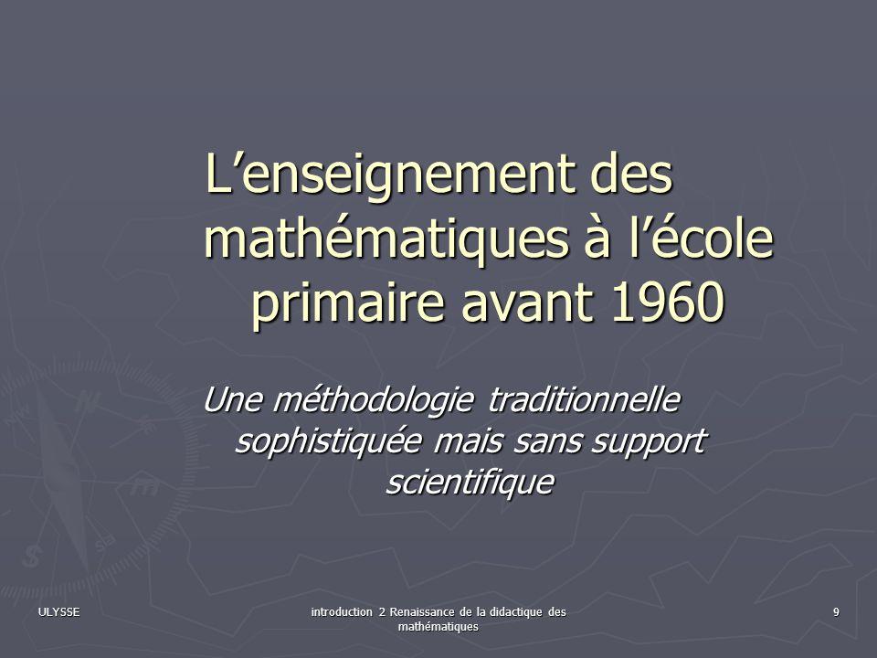 ULYSSEintroduction 2 Renaissance de la didactique des mathématiques 10 Des méthodes et une épistémologie stables Les mathématiques à lécole primaire (6-14 ans) : arithmétique (3h/s), système métrique (1h/s), géométrie (1h/s) pendant 36 semaines Les mathématiques à lécole primaire (6-14 ans) : arithmétique (3h/s), système métrique (1h/s), géométrie (1h/s) pendant 36 semaines Lenseignement de larithmétique suit un plan densemble qui est le même depuis plus de 250 ans (ref.