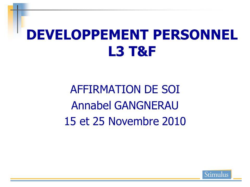 DEVELOPPEMENT PERSONNEL L3 T&F AFFIRMATION DE SOI Annabel GANGNERAU 15 et 25 Novembre 2010
