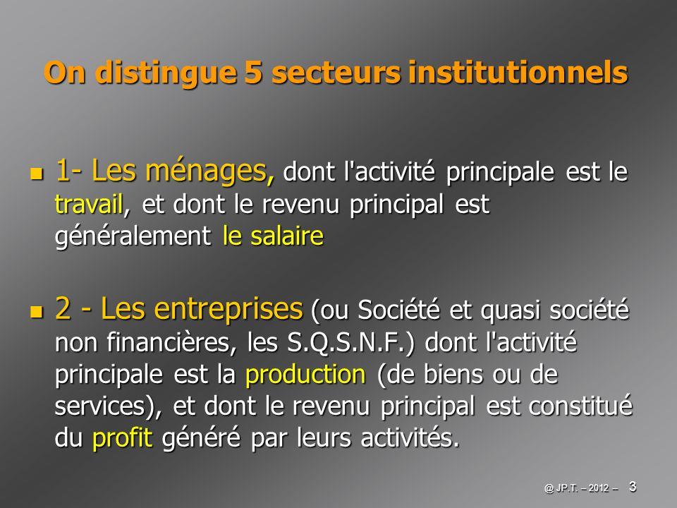 @ JP.T. – 2012 -- 3 On distingue 5 secteurs institutionnels 1- Les ménages, dont l'activité principale est le travail, et dont le revenu principal est